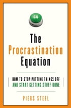 The Procrastination Equation: How to Stop Putting Things Off and Start Getting Stuff Done by Piers Steel