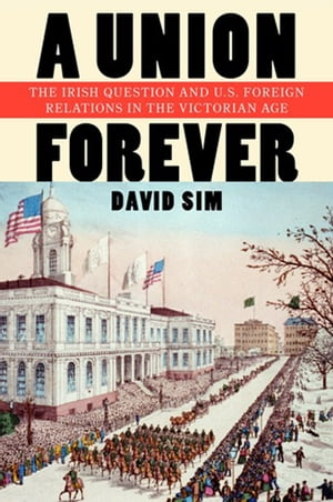 A Union Forever The Irish Question and U.S. Foreign Relations in the Victorian Age