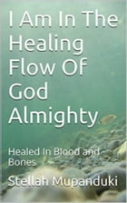 I Am In The Healing Flow of God Almighty: Healed in Blood and Bones by Stellah Mupanduki