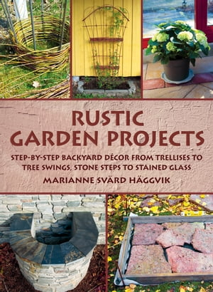 Rustic Garden Projects Step-by-Step Backyard D�cor from Trellises to Tree Swings,  Stone Steps to Stained Glass