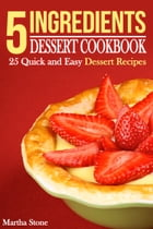5 Ingredients Dessert Cookbook: 25 Quick and Easy Dessert Recipes