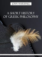 A Short History of Greek Philosophy (Illustrated) by John Marshall