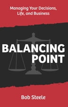 Balancing Point: Managing Your Decisions, Life, and Business by Bob Steele