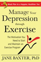 Manage Your Depression Through through Exercise: A 5-Week Plan to a Happier, Healthier, You by Jane Baxter