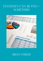 Statistics can be Fun: Sometimes by Brian Parker