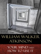 Your Mind and How to Use It: A Manual of Practical Psychology by William Walker Atkinson