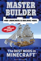 Master Builder Mod Launchers & Building Mods: The Best Mods in Minecraft®  by Triumph Books