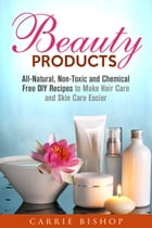 Beauty Products: All-Natural, Non-Toxic and Chemical Free DIY Recipes to Make Hair Care and Skin Care Easier: Body Care by Carrie Bishop