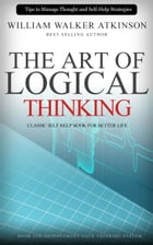 The Art of Logical Thinking: Classic Self Help Book For Better Life by William Walker Atkinson