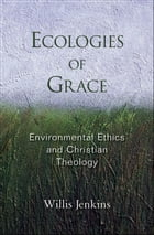 Ecologies of Grace: Environmental Ethics and Christian Theology