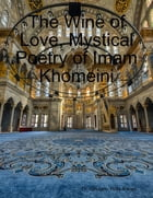 The Wine of Love, Mystical Poetry of Imam Khomeini by Dr. Ghulam- Rida A'wani