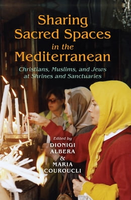 Book Sharing Sacred Spaces in the Mediterranean: Christians, Muslims, and Jews at Shrines and Sanctuaries by Dionigi Albera