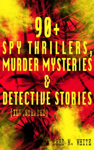 90+ Spy Thrillers, Murder Mysteries & Detective Stories (Illustrated): The Master Criminal, The Ends of Justice, Queen of Hearts, Powers of Darkness,  by Fred M. White