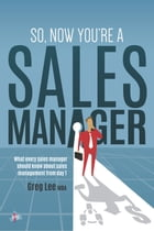 So, Now You're a Sales Manager: What every sales manager should know about sales management from day 1 by Greg Lee