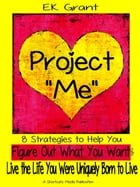 """Project """"Me"""": 8 Strategies to Help You Figure Out What You Want & Live the Life You Were Uniquely Born to Live by EK Grant"""