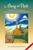 Along the Path: The Meditator's Companion to Pilgrimage in the Buddha's India and Nepal