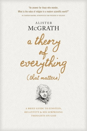 A Theory of Everything (That Matters): A Brief Guide to Einstein, Relativity, and His Surprising Thoughts on God by Alister McGrath