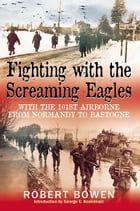 Fighting With The Screaming Eagles With The 101st Airborne From Normandy To Bastogne: With the 101st Airborne from Normandy to Bastogne by Bowen Robert