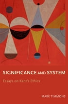 Significance and System: Essays on Kant's Ethics by Mark Timmons