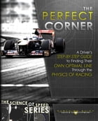 The Perfect Corner: A Driver's Step-by-Step Guide to Finding Their Own Optimal Line Through the Physics of Racing by Paradigm Shift Driver Development