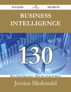 Business Intelligence 130 Success Secrets - 130 Most Asked Questions On Business Intelligence…