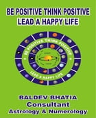 Be Positive Think Positive: -Lead a Happy Life by BALDEV BHATIA