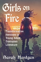 Girls on Fire: Transformative Heroines in Young Adult Dystopian Literature by Sarah Hentges