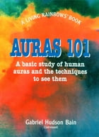 Auras 101: A Basic Study of Human Auras and the Techniques to See Them by Gabriel Bain