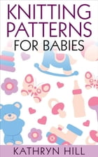 Knitting Patterns for Babies by Kathryn Hill