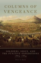 Columns of Vengeance: Soldiers, Sioux, and the Punitive Expeditions, 1863–1864 by Paul N. Beck