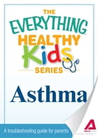 The Everything Parent's Guide to Children with Asthma: Professional advice to help your child manage symptoms, be more active, and breathe better by Jance C Simmons