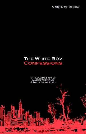 The White Boy Confessions: The Explosive Story of Marcus Valdespino and San Antonio's Hood by Marcus Valdespino