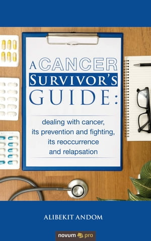 A Cancer Survivor's Guide:dealing with cancer, its prevention and fighting, its reoccurrence and relapsation