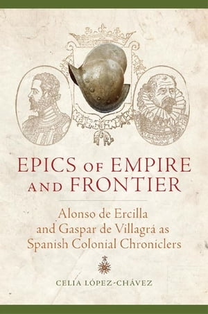 Epics of Empire and Frontier Alonso de Ercilla and Gaspar de Villagr� as Spanish Colonial Chroniclers