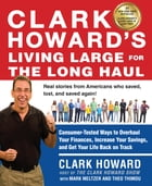 Clark Howard's Living Large for the Long Haul: Consumer-Tested Ways to Overhaul Your Finances…