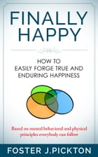 FINALLY HAPPY - How to Easily Forge True and Enduring Happiness: Based on mental,behavioral and physical principles everybody can follow by Foster J. Pickton