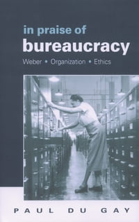 In Praise of Bureaucracy: Weber - Organization - Ethics