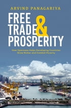 Free Trade and Prosperity: How Openness Helps the Developing Countries Grow Richer and Combat Poverty by Arvind Panagariya