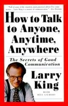 How to Talk to Anyone, Anytime, Anywhere: The Secrets of Good Communication by Larry King