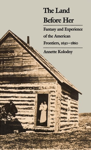 The Land Before Her Fantasy and Experience of the American Frontiers,  1630-1860