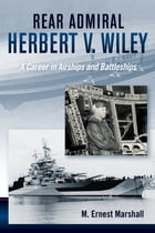 Rear Admiral Herbert V. Wiley: A Career in Airships and Battleships by Ernest M. Marshall