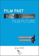 FILM PAST FILM FUTURE: An Enquiry into Cinema and the Imagination by Tim Cawkwell