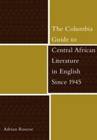 The Columbia Guide to Central African Literature in English Since 1945 by Adrian Roscoe