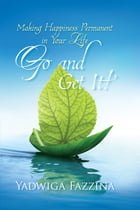 Go and Get it: Making Happiness Permanent in Your Life by Yadwiga Fazzina