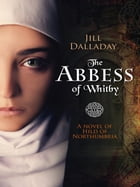 The Abbess of Whitby: A novel of Hild of Northumbria by Jill Dalladay