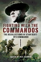 Fighting with the Commandos: The Recollections of Stan Scott No3 Commando by Barber, Neil