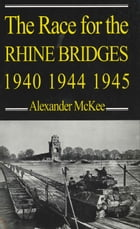 The Race for the Rhine Bridges 1940, 1944, 1945 by Alexander McKee