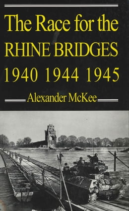 Book The Race for the Rhine Bridges 1940, 1944, 1945 by Alexander McKee