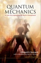 Quantum Mechanics: Its Early Development and the Road to Entanglement by Edward G Steward