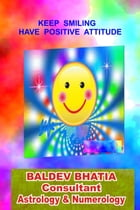 Keep Smiling: Have Positive Attitude by Baldev Bhatia